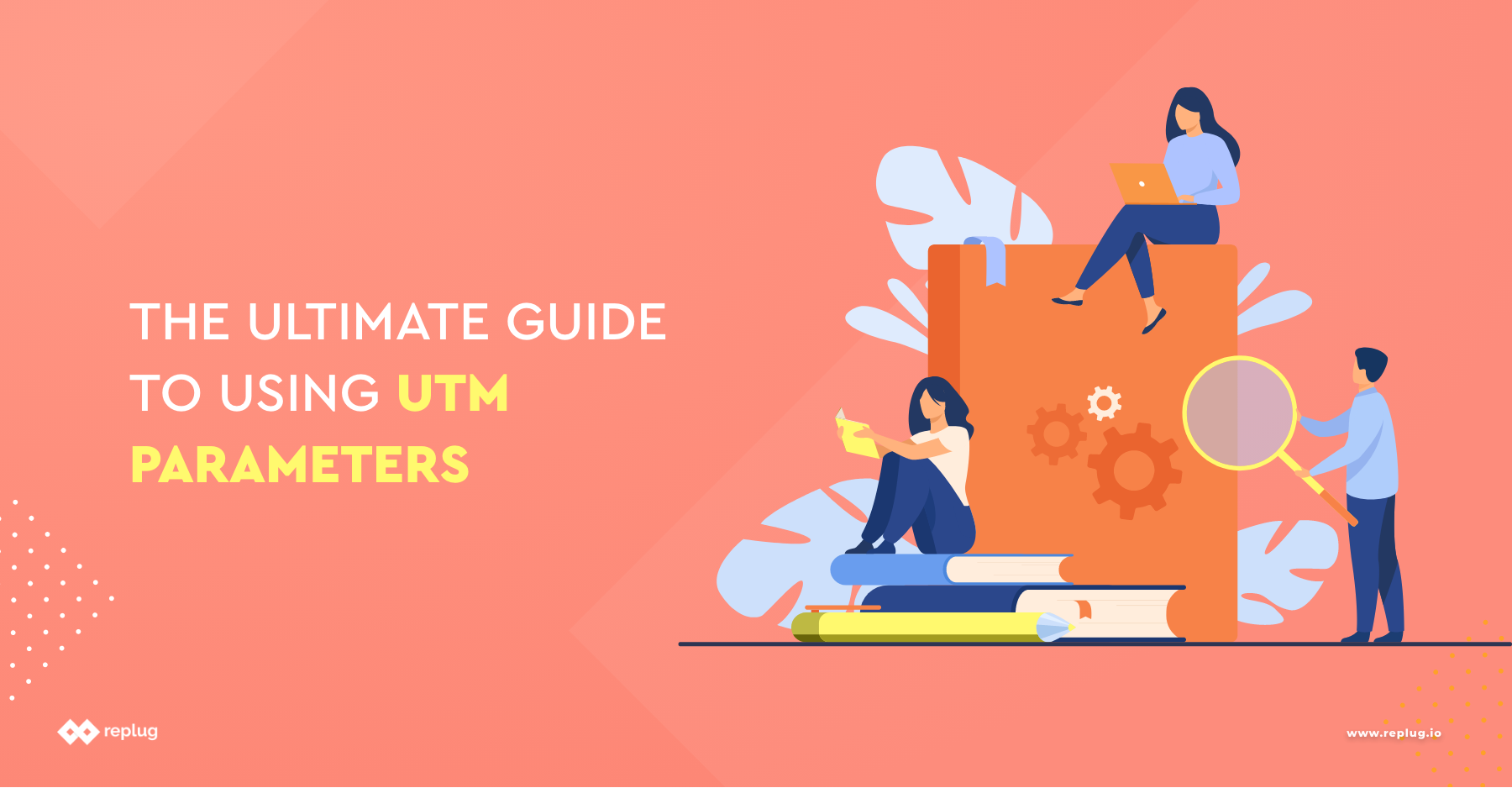 The Ultimate Guide to Using UTM Parameters'